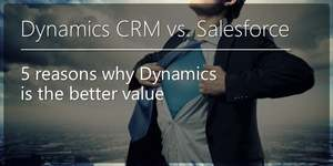 Microsoft Dynamics CRM vs. Salesforce – 5 Reasons Why Dynamics is the Better Value