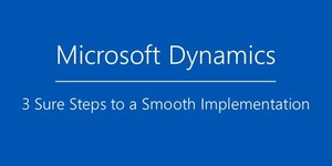 3 Sure Steps to a Smooth Microsoft Dynamics Implementation